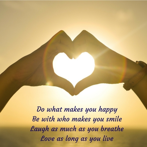 Do what makes you happyBe with who makes you smileLaugh as much as you breatheLove as long as you live